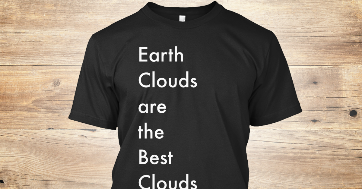 A shirt that say Earth Clouds are the Best Clouds