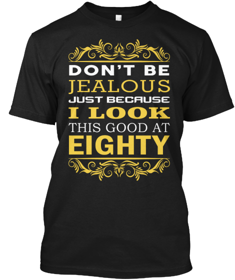 Don't Be Jealous Just Because I Look This Good At Eighty T-Shirt Front