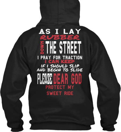 As I Lay Rubber The Street Down I Pray For Traction I Can Keep If I Should Slip And Begin To Slide Dear God Please... Sweatshirt Back