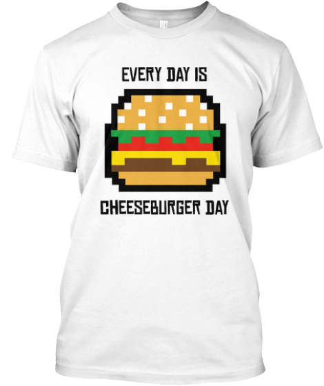 Every day is cheeseburger day