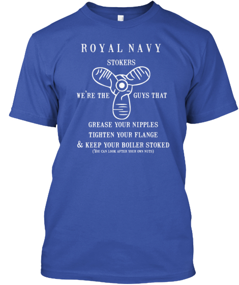 Royal Navy Stokers We're The Guys That Grease Your Nipples Tighten Your Flange & Keep Your Boiler Stoked( You Can... T-Shirt Front