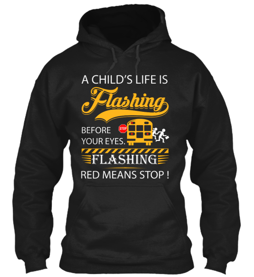 A Child's Life Is Flashing Before Your Eyes. Stop Flashing Red Means Stop!  Sweatshirt Front