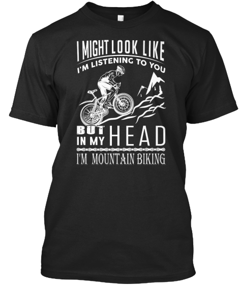 I Might Look Like I'm Listening To You  But In My Head I'm Mountain Biking T-Shirt Front