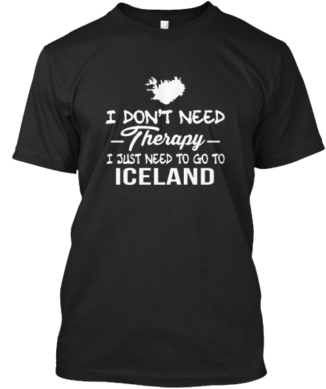 I Don't Need Therapy I Just Need To Go To Iceland  T-Shirt Front
