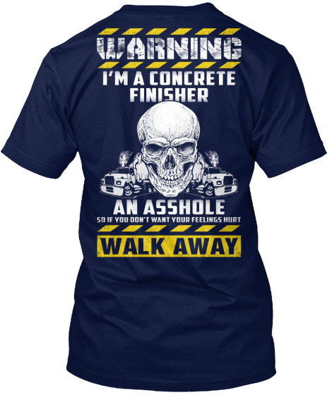 Warning I'm A Concrete Finisher An Asshole So If You Dont Want Your Feelings Hurt Walk Away  T-Shirt Back