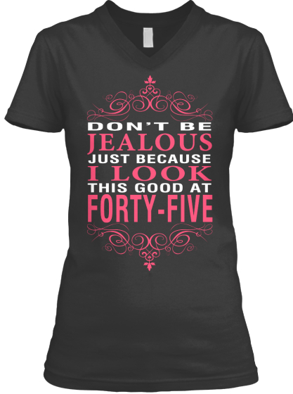 Don't Be Jealous Just Because I Look This Good At Forty Five  T-Shirt Front