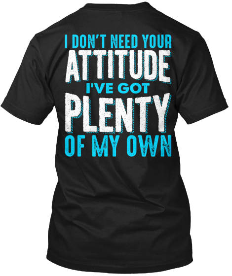Don't Need Your Attitude T-Shirt Back