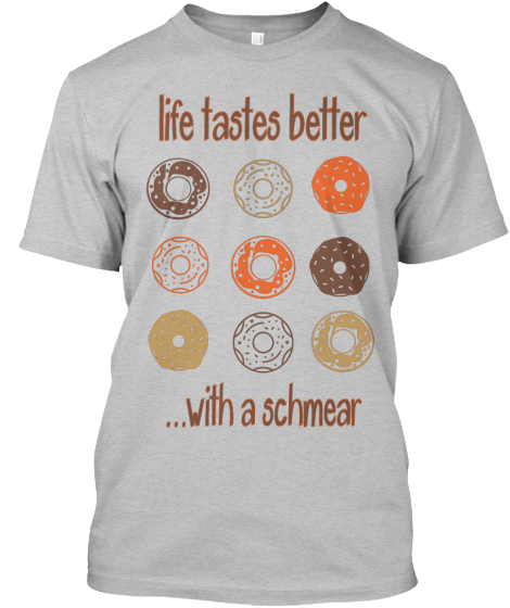 Life Takes Better  ... With A Schmear T-Shirt Front