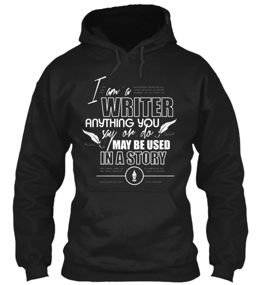 I Am A Writer Anything You Say Or Do May Be Used In A Story  Sweatshirt Front