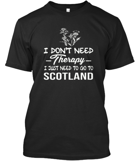 I Don't Need Therapy I Just Need To Go To Scotland  T-Shirt Front