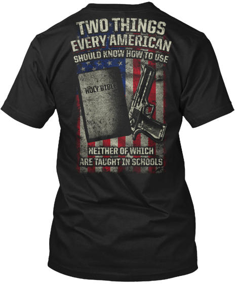Two Things Every American Should Know How To Use Holy Bible Neither Of Which Are Taught In Schools T-Shirt Back