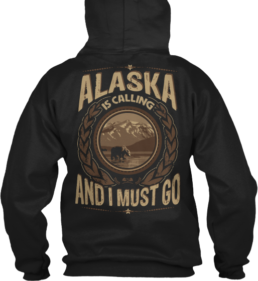 Alaska Is Calling And I Must Go Sweatshirt Back