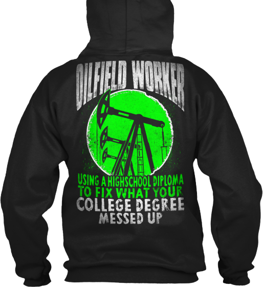 Oilfield Worker Using A Highscool Diploma To Fix What Your College Degree Messed Up Sweatshirt Back