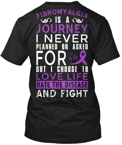 Fibromyalgia Is A Journey I Never Planned Or Asked For But I Choose To Love Life Hate The Disease And Fight T-Shirt Back