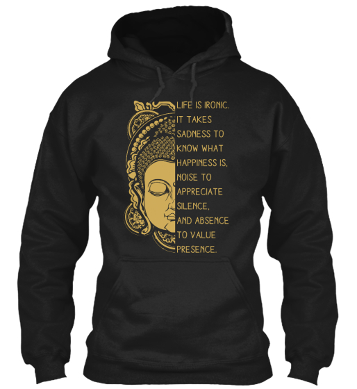 Life Is Ironic. It Takes Sadness To Know What Happiness Is. Noise To Appreciate Silence. And Absence To Value Presence.  Sweatshirt Front