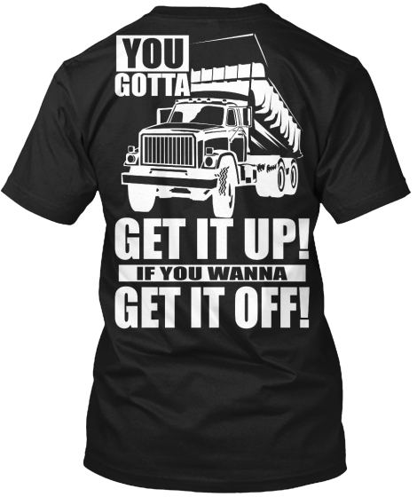 You Gotta Get It Up! If You Wanna Get It Off! T-Shirt Back