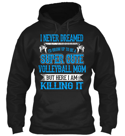 I Never Dreamed Id Grow Up To Be A Super Cute Volleyball Mom But Here I Am Killing It Sweatshirt Front