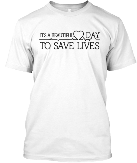 Its A Beautiful Day To Save Lives T-Shirt Front