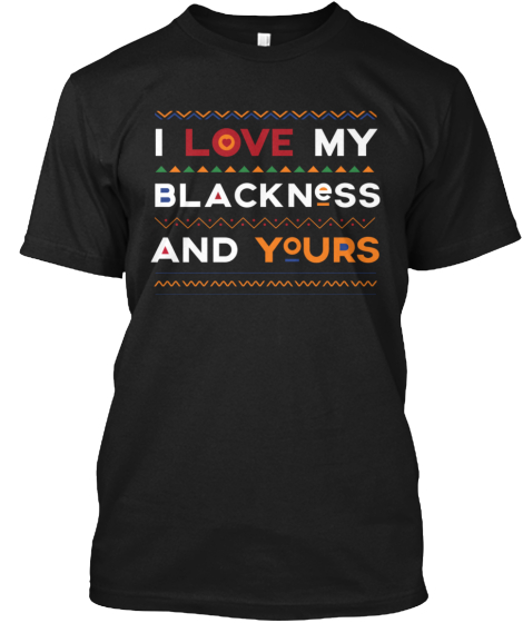 I Love My Blackness And Yours  T-Shirt Front