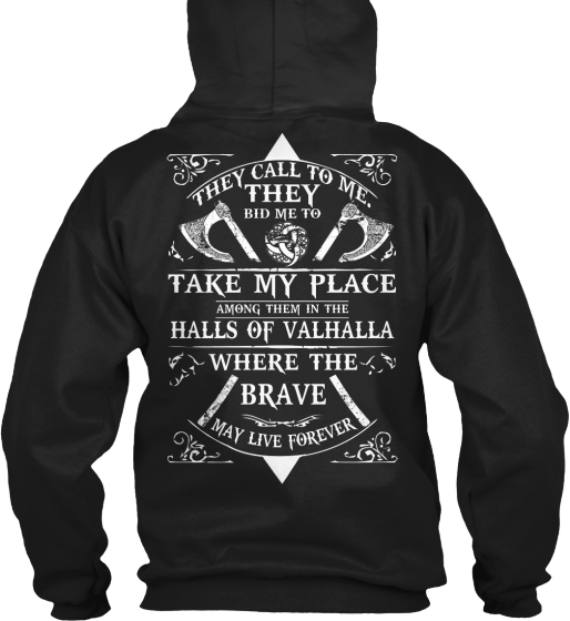 Valhalla's Glory They Call To Me. They Bid Me To Take My Place Among Them In The Halls Of Valhalla Where The Brave... Sweatshirt Back