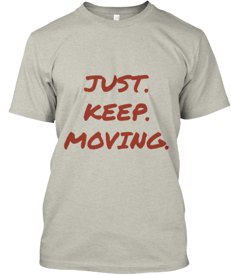 JUST. KEEP. MOVING.