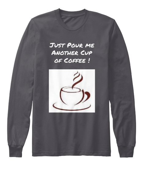 Just Pour Me Another Cup Of Coffee - T-Shirt