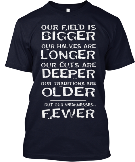 OUR FIELD IS BIGGER OUR HALVES ARE LONGER OUR CUTS ARE DEEPER OUR TRADITIONS ARE OLDER - ... BUT OUR WEAKNESSES.. FEWER