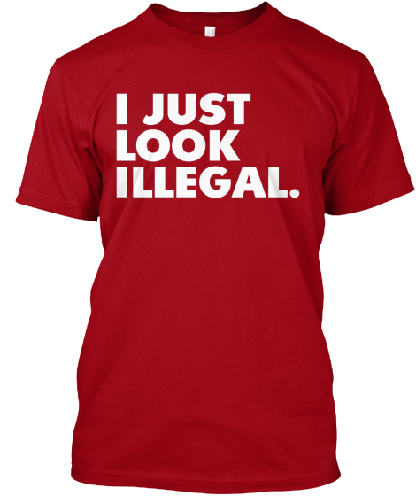 I Just Look Illegal - T-Shirt