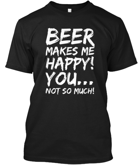 BEER MAKES ME HAPPY! YOU... NOT SO MUCH!