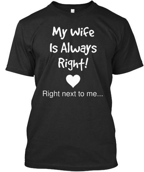 My Wife Is Always Right - T-Shirt