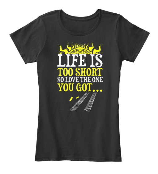 Life Is Short So Love The One You Got - T-Shirt