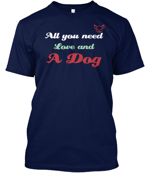All You Need Is Love And A Dog - T-Shirt