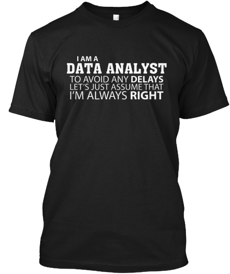 I Am A Data Analyst To Avoid Any Delays Lets Just Assume That I'm Always Right T-Shirt Front