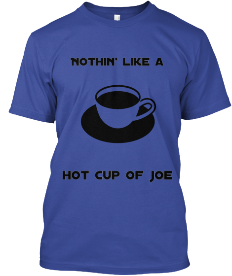 "Nothin' Like A """"Hot Cup Of Joe"""" - T-Shirt"