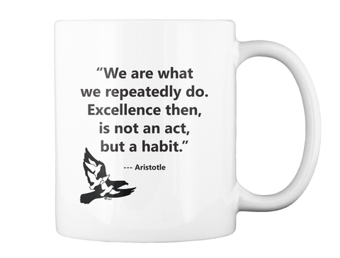 We Are What We Repeatedly Do. Excellence Then Is Not An Act But A Habit   Aristotle White Mug Back