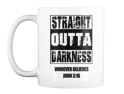 Straight Outta Darkness Whoever Believes John 3:16 White Mug Front