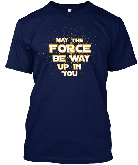 May The Force Be Way Up In You