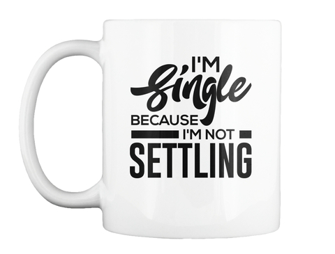 I'm Single Because I'm Not Settling White Mug Front