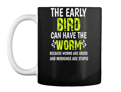 The Early Bird Can Have The Worm Because Worms Are Gross And Mornings Are Stupid Black T-Shirt Front