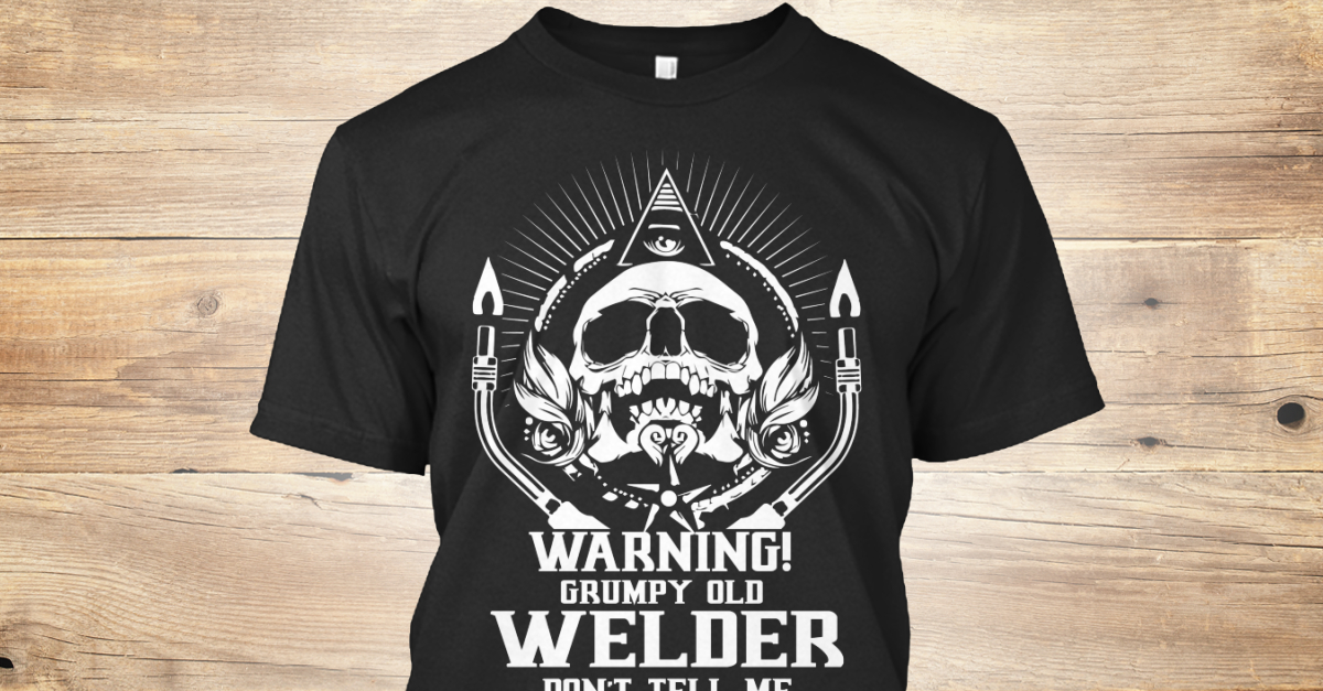 fd5fad97 Grumpy Old Welder T Sayings - WARNING ! GRUMPY OLD WELDER DON'T TELL ME HOW  TO DO MY JOB SERIOUS INJURY WILL OCCUR Products from Welder Nation |  Teespring