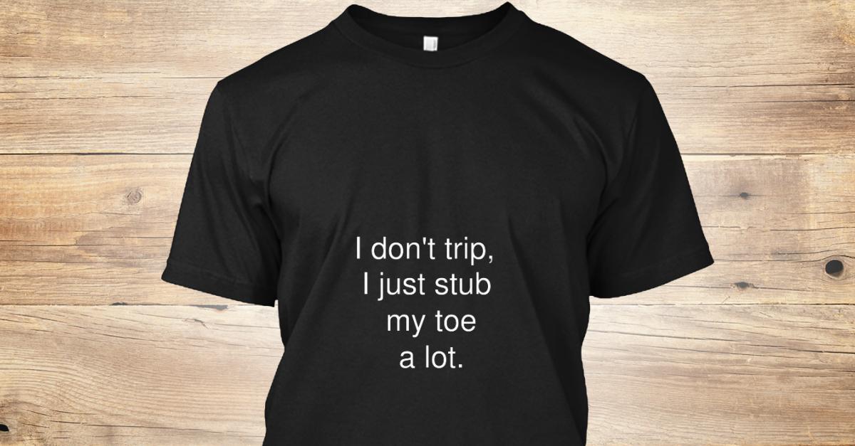 No Trippin 39 I Don 39 T Trip I Just Stub My Toe A Lot T