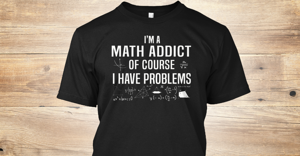 5eb8b76ce I'm A Math Addict &Amp; I Have Problems Products | Teespring