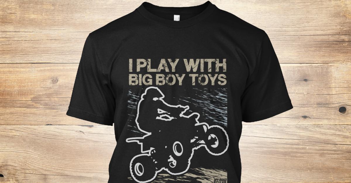 I Play With Big Boy Toys Atv Quad Products From Atv Quad Shirts