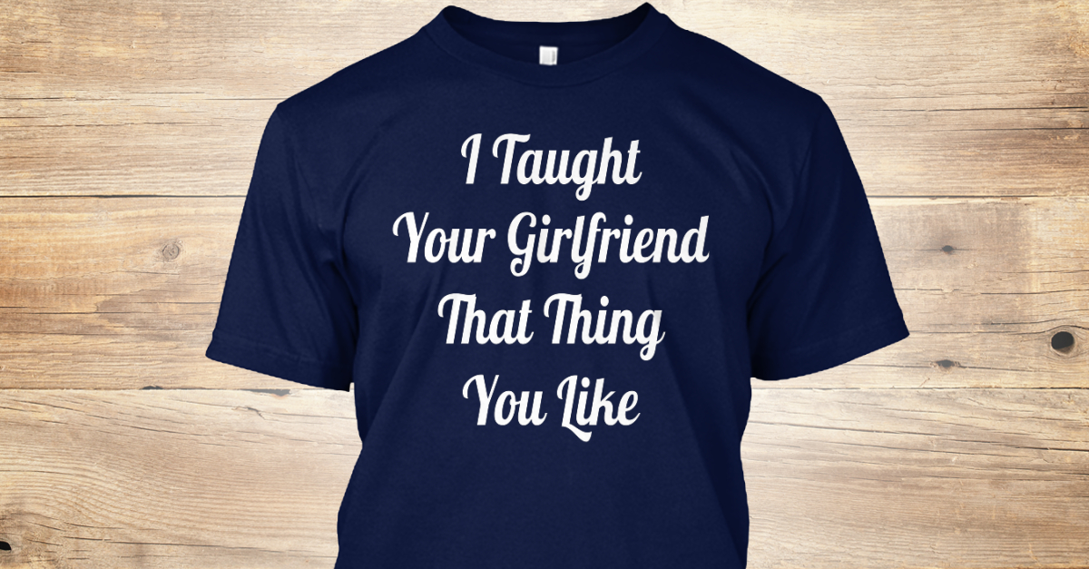 4642762a Taught Gf 322 - I Taught Your Girlfriend That Thing You Like Products from  Many Mugs | Teespring