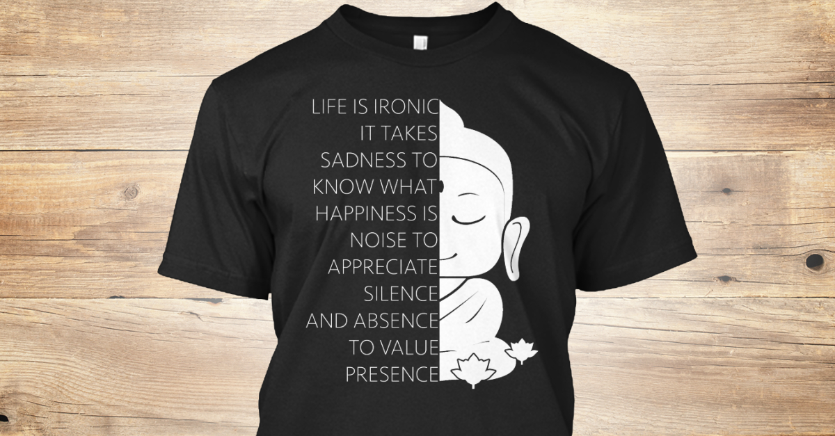 613e1c9bb Life Is Ironic! - life is ironic it takes sadness to know what happiness is  noise to appreciate silence and absence to value presence Products |  Teespring
