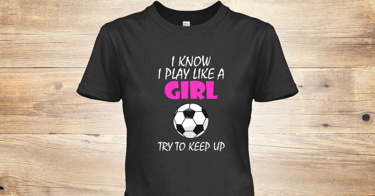 485ae836 I Know I Play Like A Girl Soccer T Products from Farktop Girl Power T-shirt    Teespring