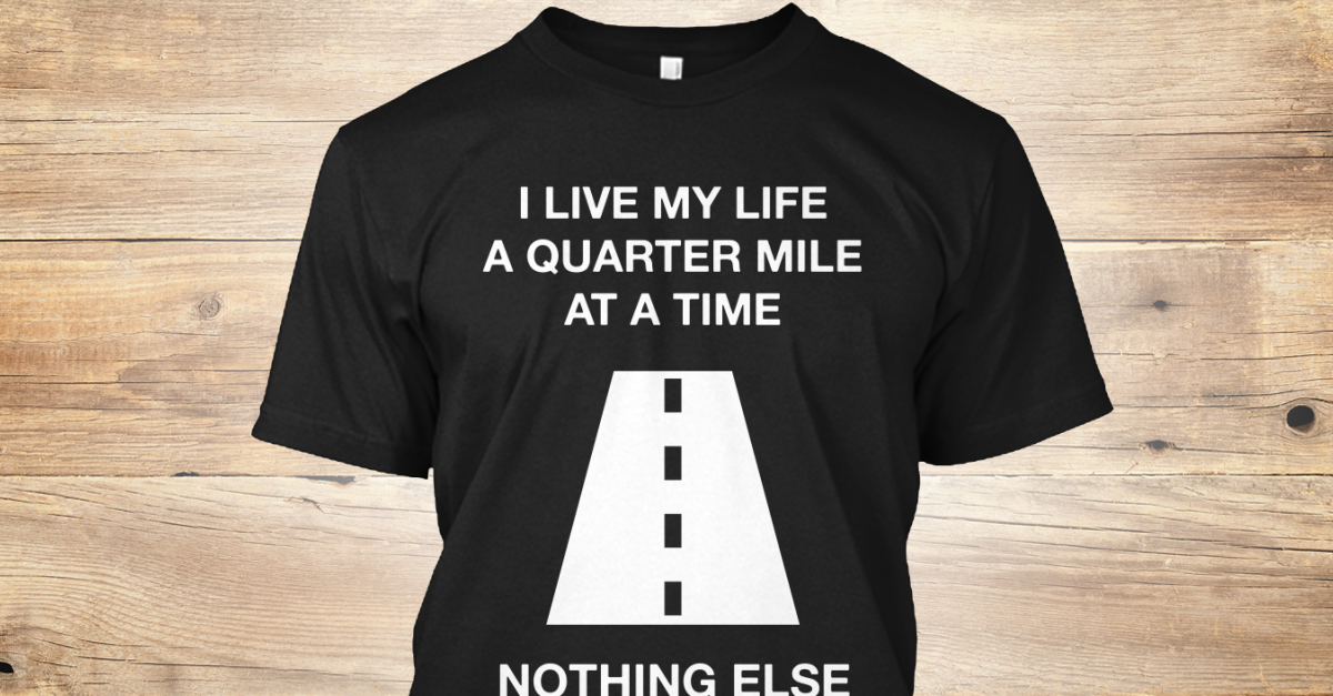 i live my life a quarter mile at a time shirt - photo #10