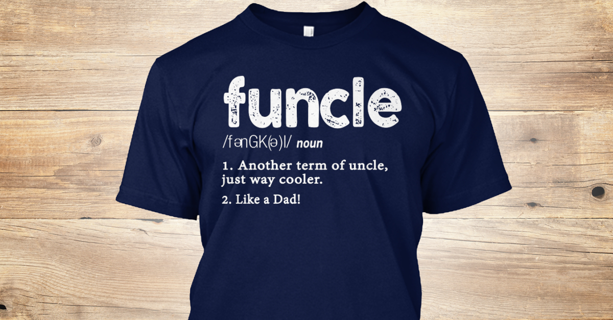 f7be7106 Funcle Definition Like A Dad - funcle noun 1. another term of uncle, just way  cooler. 2. like a dad! Products from Funcle Definition Gift | Teespring