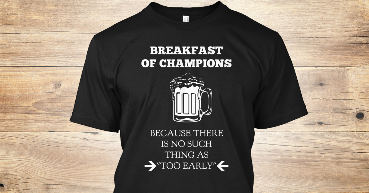 f4727dd33 Breakfast Of Champions (Funny Beer Tee) - BREAKFAST OF CHAMPIONS BECAUSE  THERE IS NO SUCH THING AS TOO EARLY Products from Drunk With Style |  Teespring