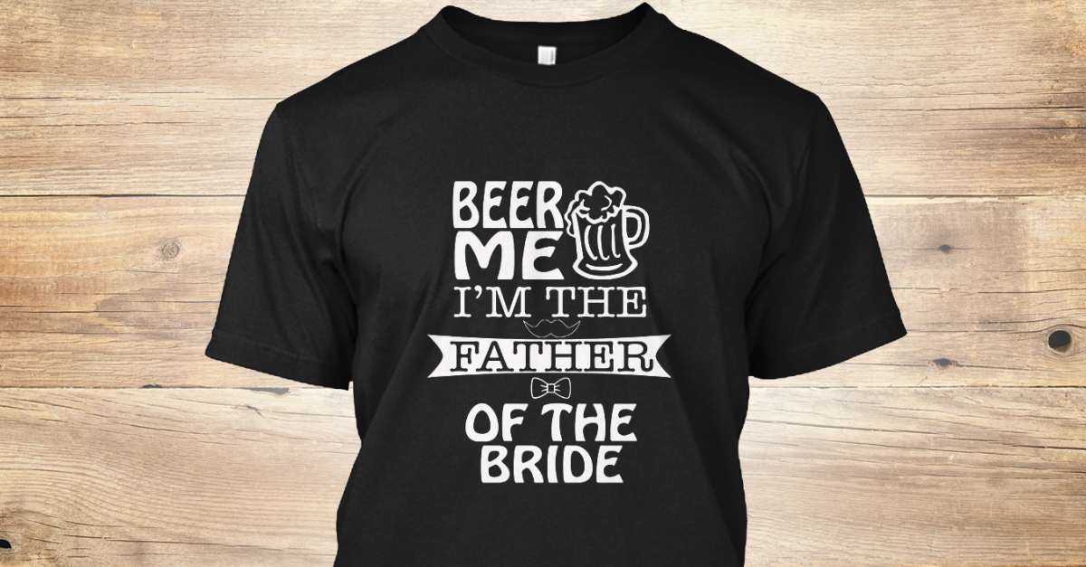 ad11f7a8 Beer Me Im The Father Of The Bride Products from Beer Me Im The Father  T-Shirt | Teespring